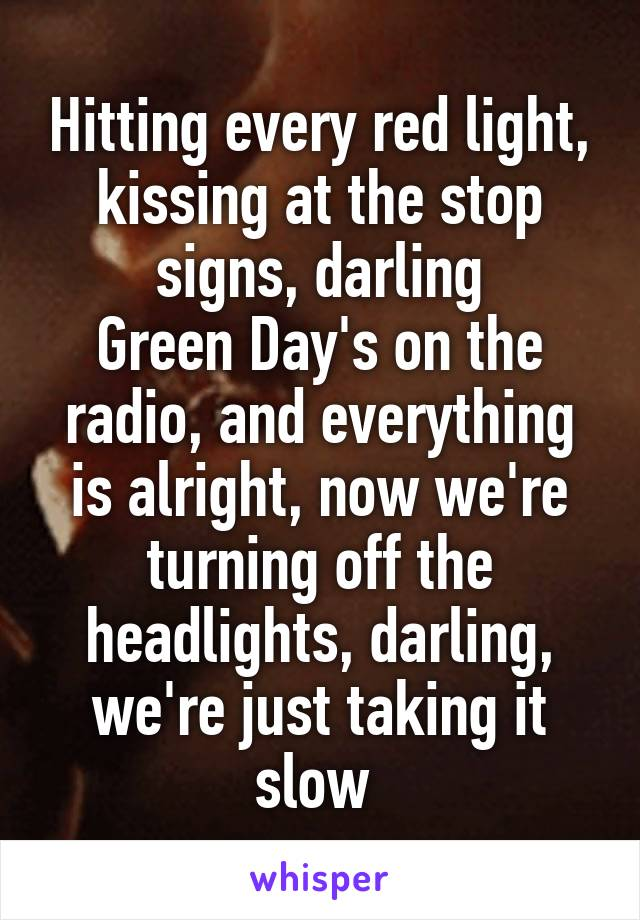 Hitting every red light, kissing at the stop signs, darling Green Day's on the radio, and everything is alright, now we're turning off the headlights, darling, we're just taking it slow