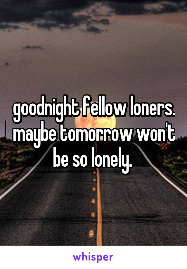 goodnight fellow loners. maybe tomorrow won't be so lonely.