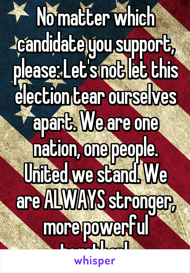 No matter which candidate you support, please: Let's not let this election tear ourselves apart. We are one nation, one people. United we stand. We are ALWAYS stronger, more powerful together!