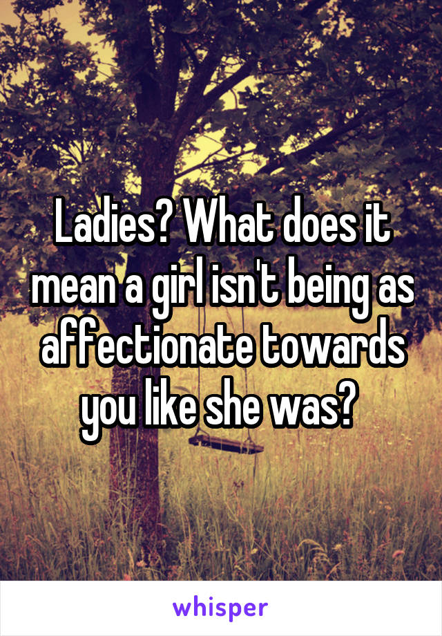 Ladies? What does it mean a girl isn't being as affectionate towards you like she was?