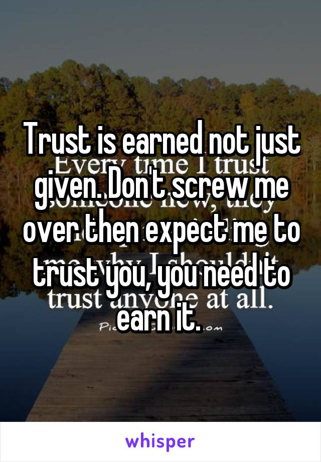 Trust is earned not just given. Don't screw me over then expect me to trust you, you need to earn it.
