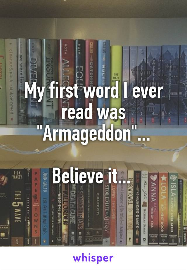 "My first word I ever read was ""Armageddon""...  Believe it..."