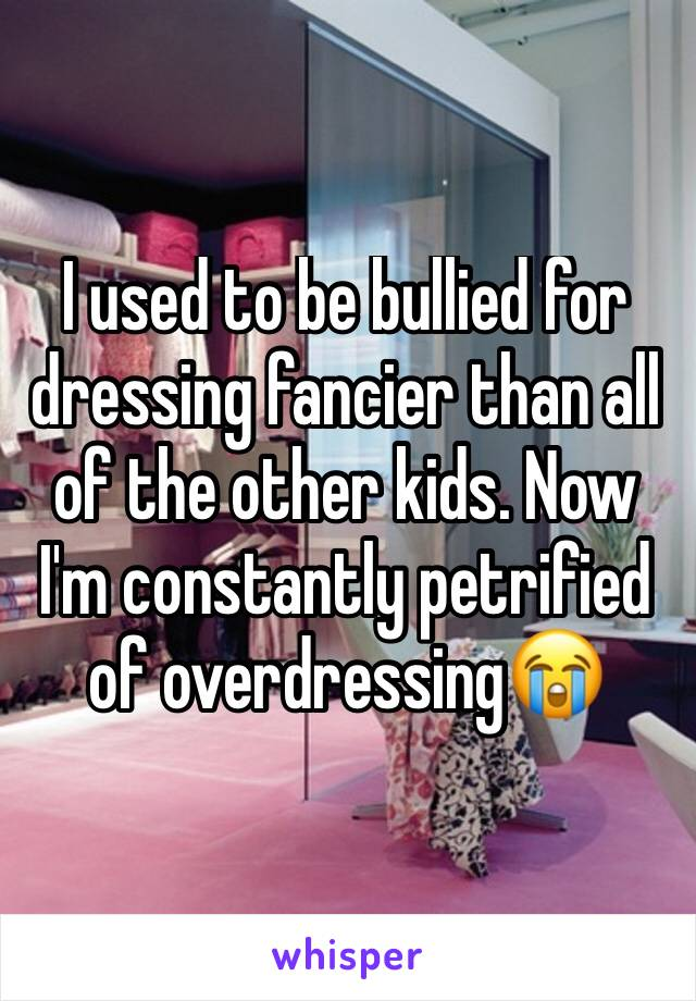 I used to be bullied for dressing fancier than all of the other kids. Now I'm constantly petrified of overdressing😭