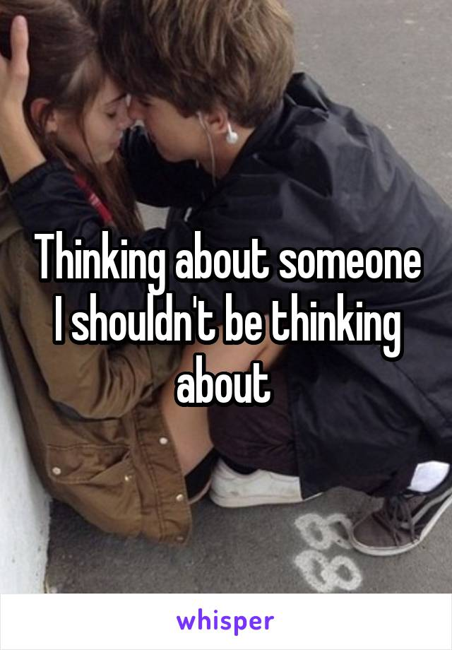 Thinking about someone I shouldn't be thinking about