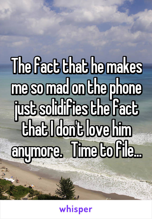 The fact that he makes me so mad on the phone just solidifies the fact that I don't love him anymore.   Time to file...