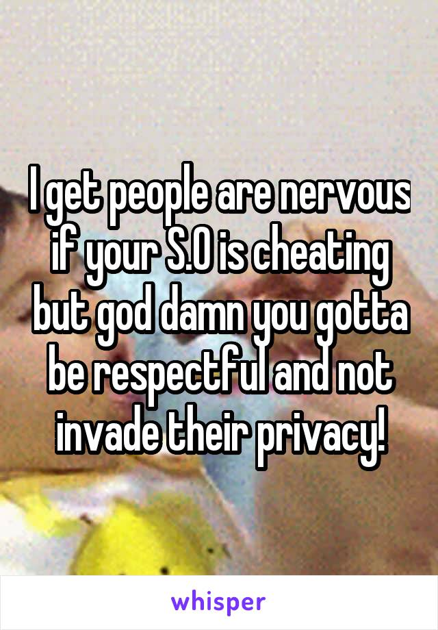 I get people are nervous if your S.O is cheating but god damn you gotta be respectful and not invade their privacy!