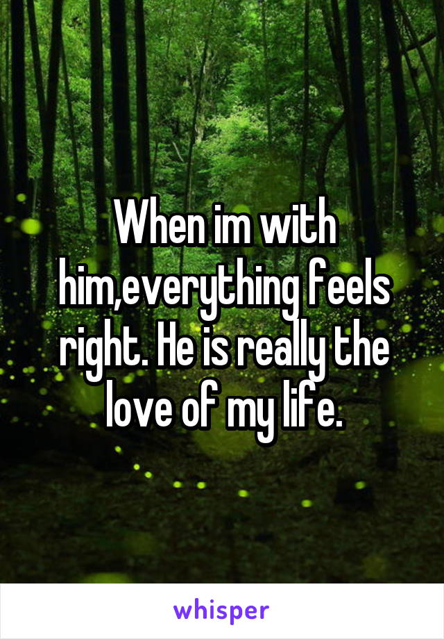 When im with him,everything feels right. He is really the love of my life.