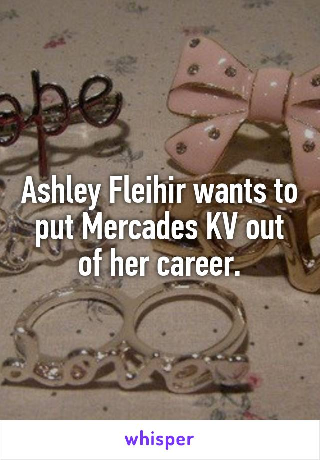 Ashley Fleihir wants to put Mercades KV out of her career.