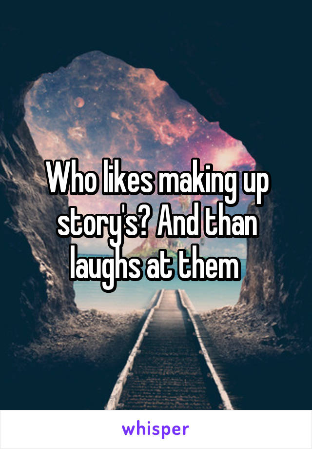 Who likes making up story's? And than laughs at them