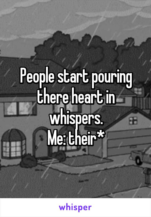 People start pouring there heart in whispers. Me: their*