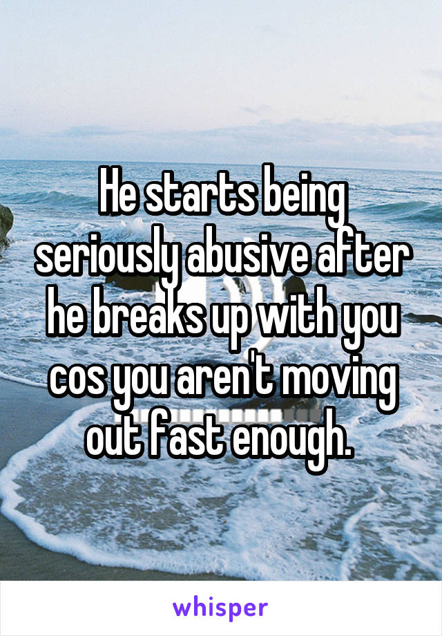 He starts being seriously abusive after he breaks up with you cos you aren't moving out fast enough.
