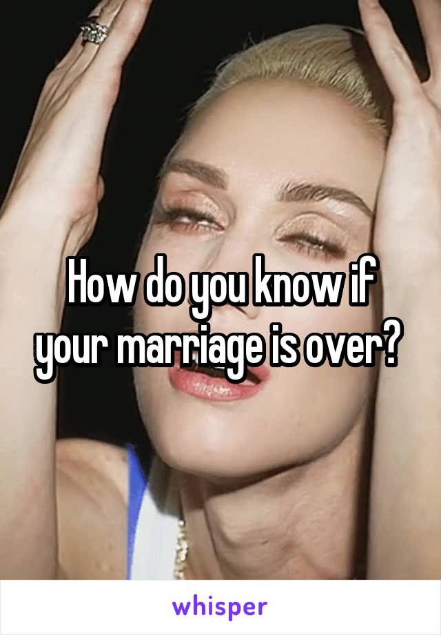 How do you know if your marriage is over?