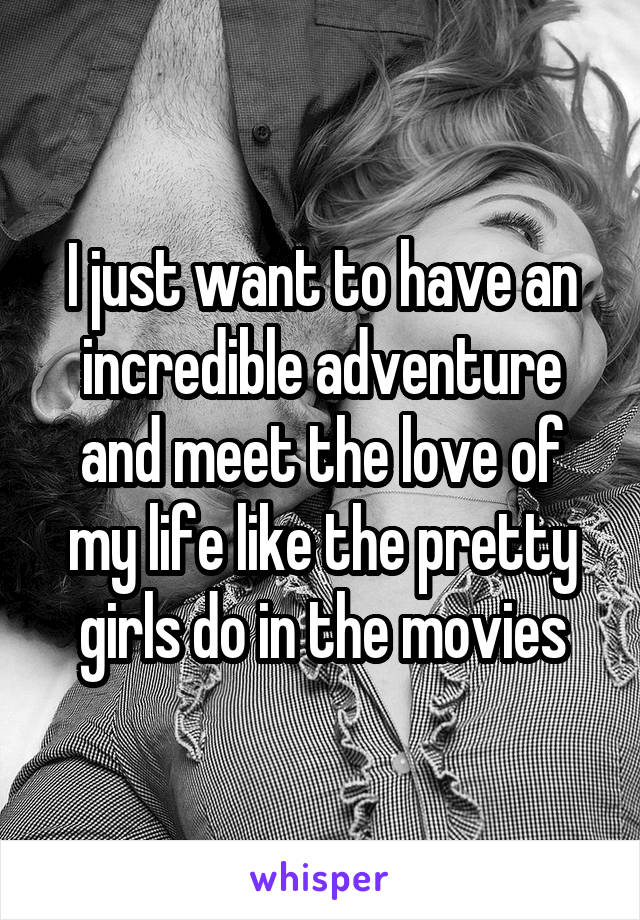 I just want to have an incredible adventure and meet the love of my life like the pretty girls do in the movies