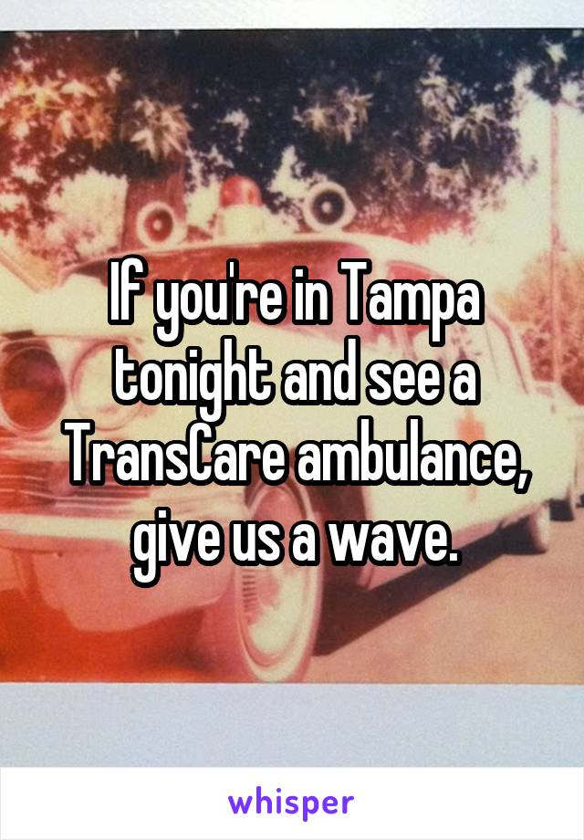 If you're in Tampa tonight and see a TransCare ambulance, give us a wave.