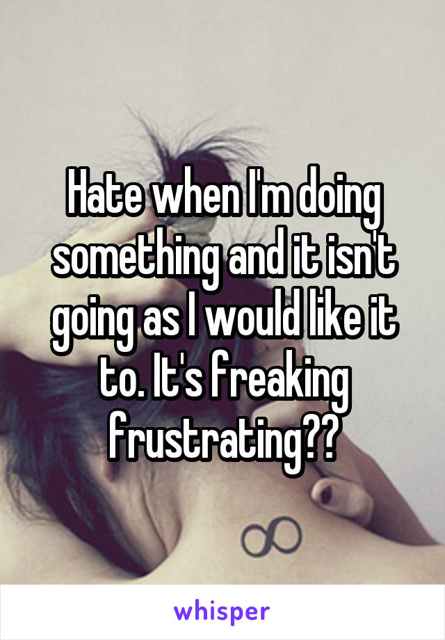 Hate when I'm doing something and it isn't going as I would like it to. It's freaking frustrating😣😤