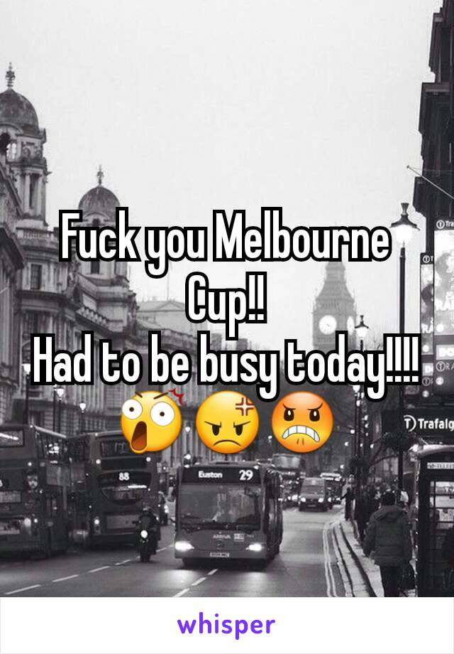 Fuck you Melbourne  Cup!! Had to be busy today!!!!😲😡😠