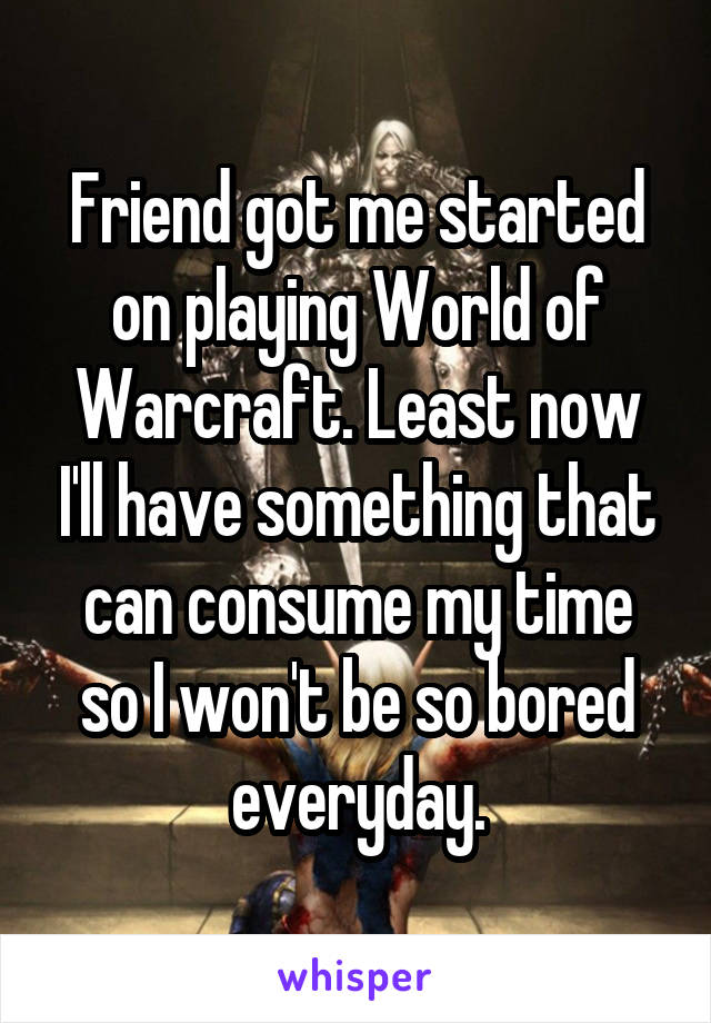 Friend got me started on playing World of Warcraft. Least now I'll have something that can consume my time so I won't be so bored everyday.