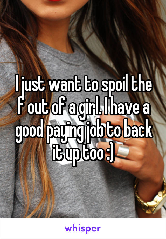 I just want to spoil the f out of a girl. I have a good paying job to back it up too :)