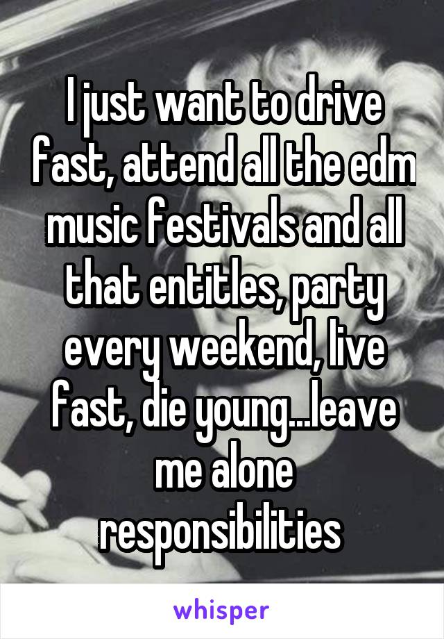 I just want to drive fast, attend all the edm music festivals and all that entitles, party every weekend, live fast, die young...leave me alone responsibilities