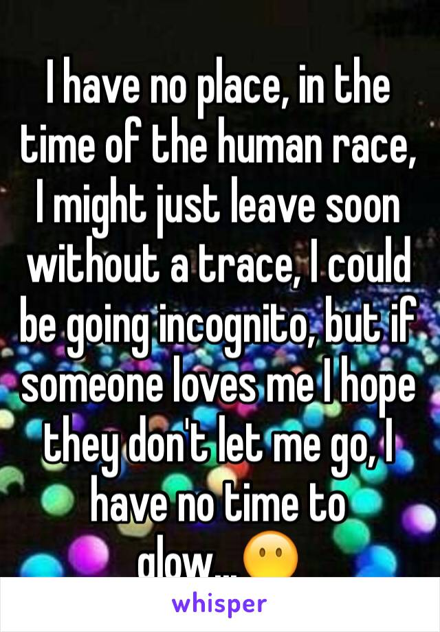 I have no place, in the time of the human race, I might just leave soon without a trace, I could be going incognito, but if someone loves me I hope they don't let me go, I have no time to glow...😶
