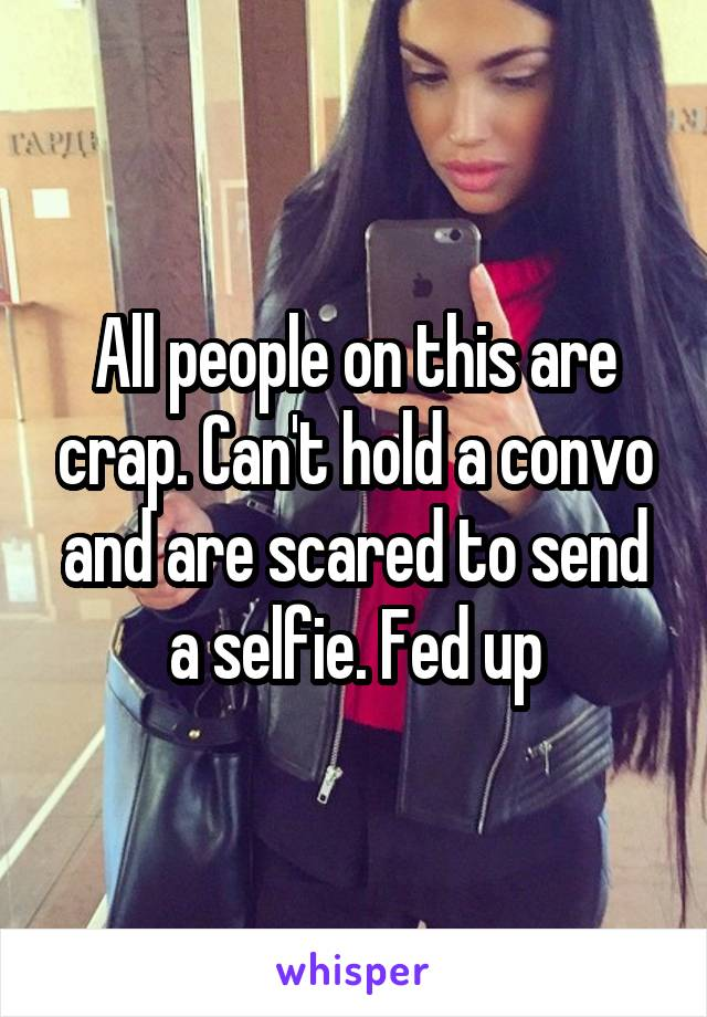 All people on this are crap. Can't hold a convo and are scared to send a selfie. Fed up