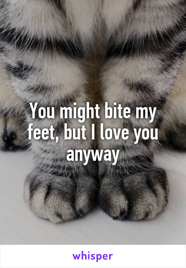You might bite my feet, but I love you anyway