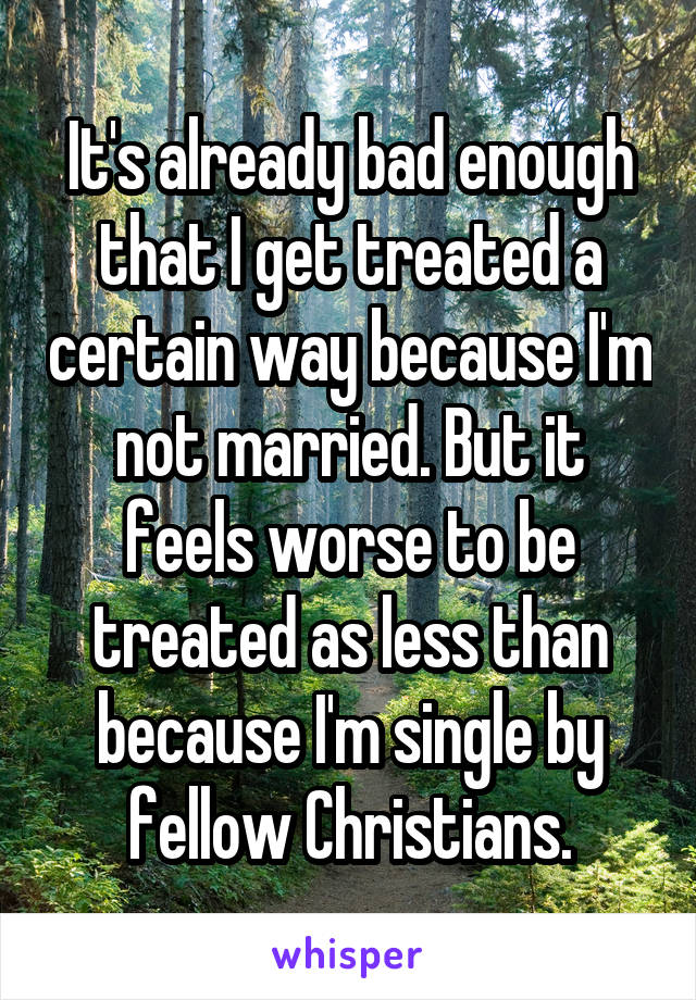 It's already bad enough that I get treated a certain way because I'm not married. But it feels worse to be treated as less than because I'm single by fellow Christians.