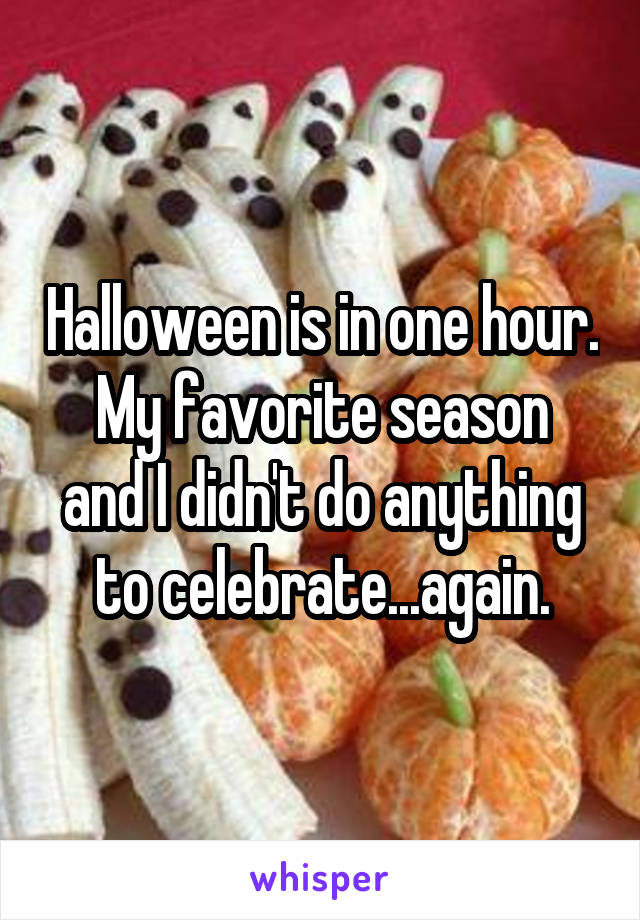 Halloween is in one hour. My favorite season and I didn't do anything to celebrate...again.