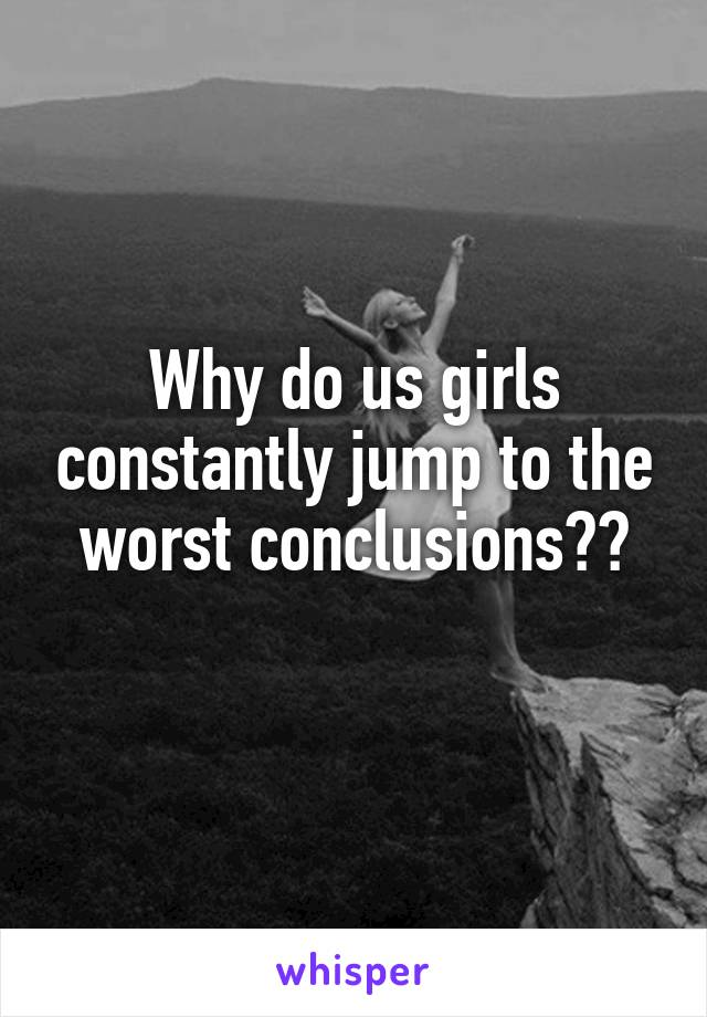Why do us girls constantly jump to the worst conclusions??