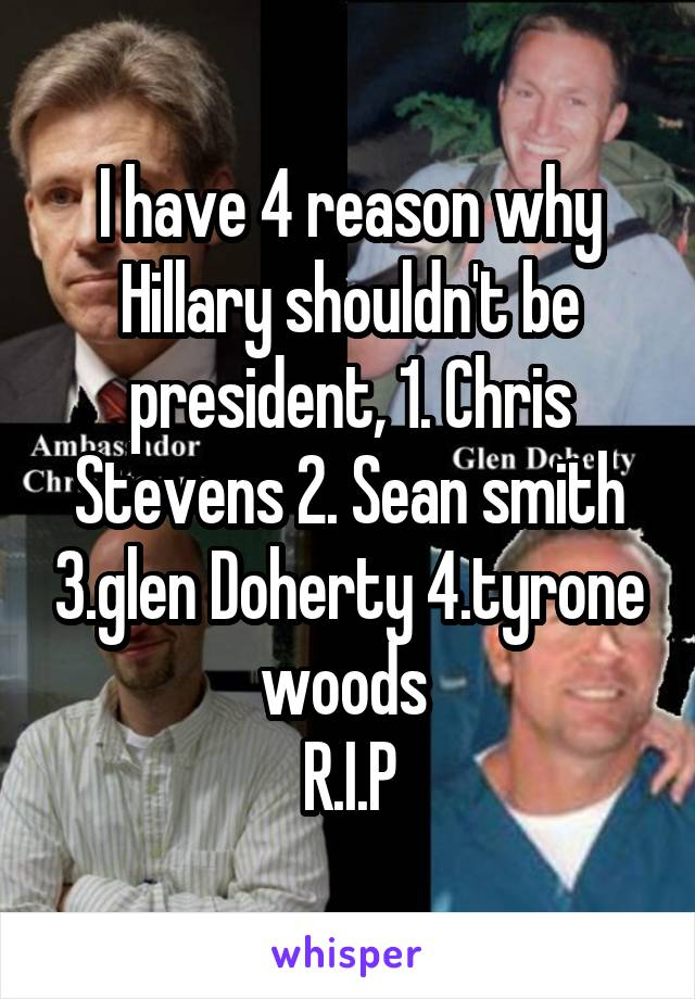 I have 4 reason why Hillary shouldn't be president, 1. Chris Stevens 2. Sean smith 3.glen Doherty 4.tyrone woods  R.I.P