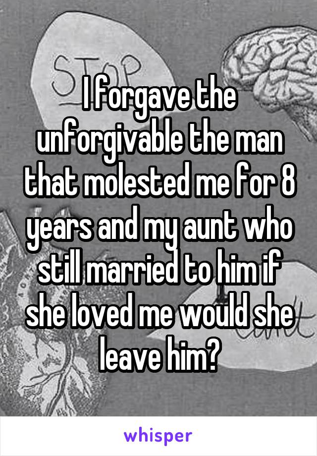 I forgave the unforgivable the man that molested me for 8 years and my aunt who still married to him if she loved me would she leave him?