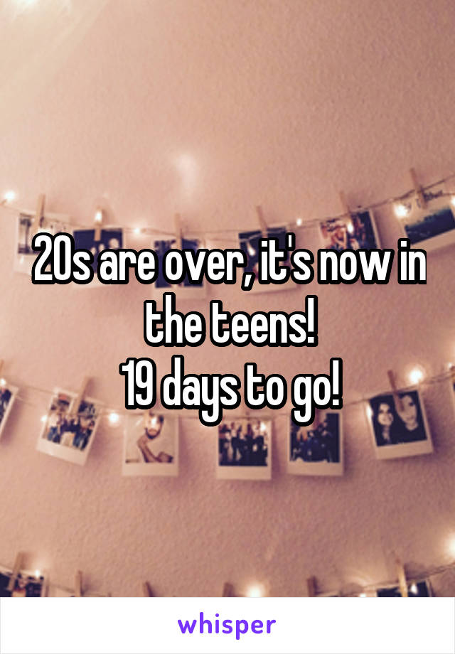 20s are over, it's now in the teens! 19 days to go!