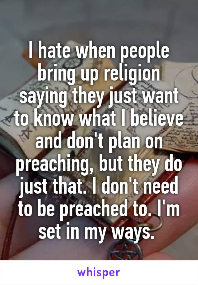 I hate when people bring up religion saying they just want to know what I believe and don't plan on preaching, but they do just that. I don't need to be preached to. I'm set in my ways.