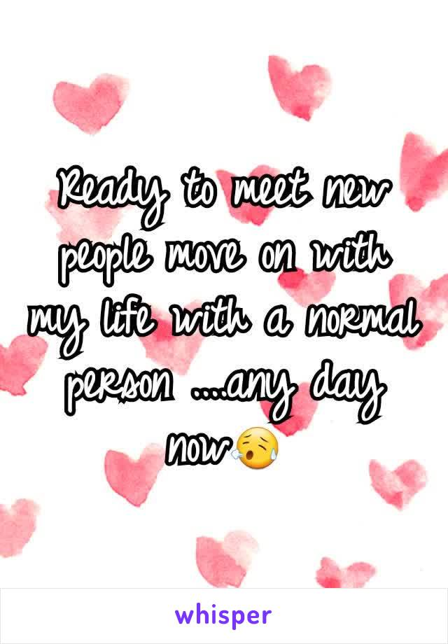 Ready to meet new people move on with my life with a normal person ....any day now😥