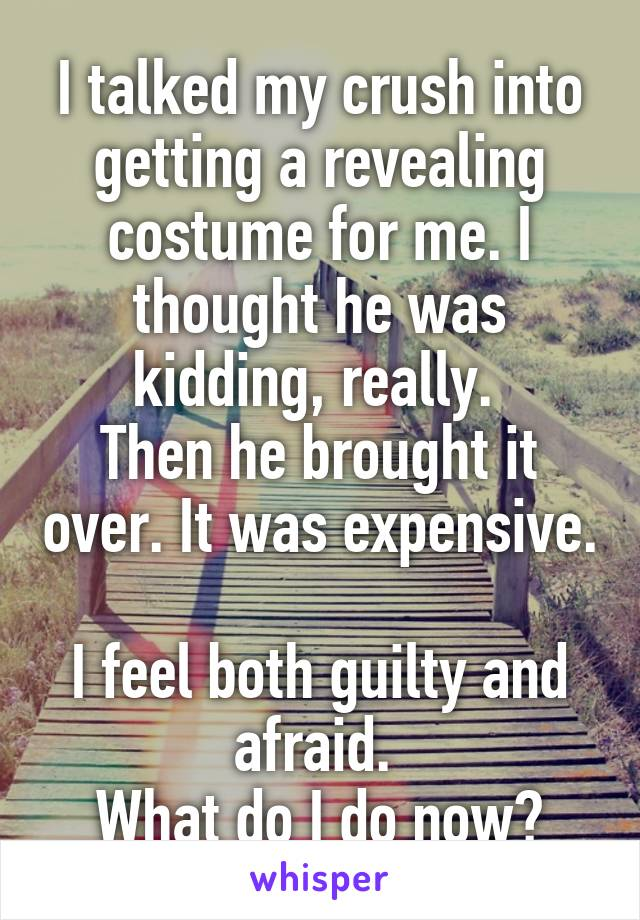 I talked my crush into getting a revealing costume for me. I thought he was kidding, really.  Then he brought it over. It was expensive.  I feel both guilty and afraid.  What do I do now?