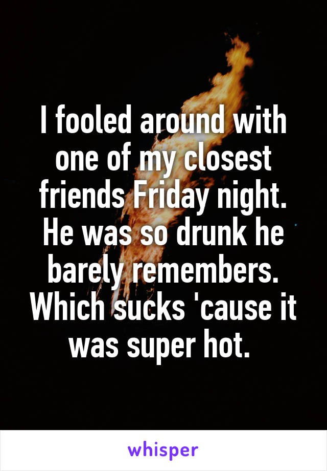 I fooled around with one of my closest friends Friday night. He was so drunk he barely remembers. Which sucks 'cause it was super hot.