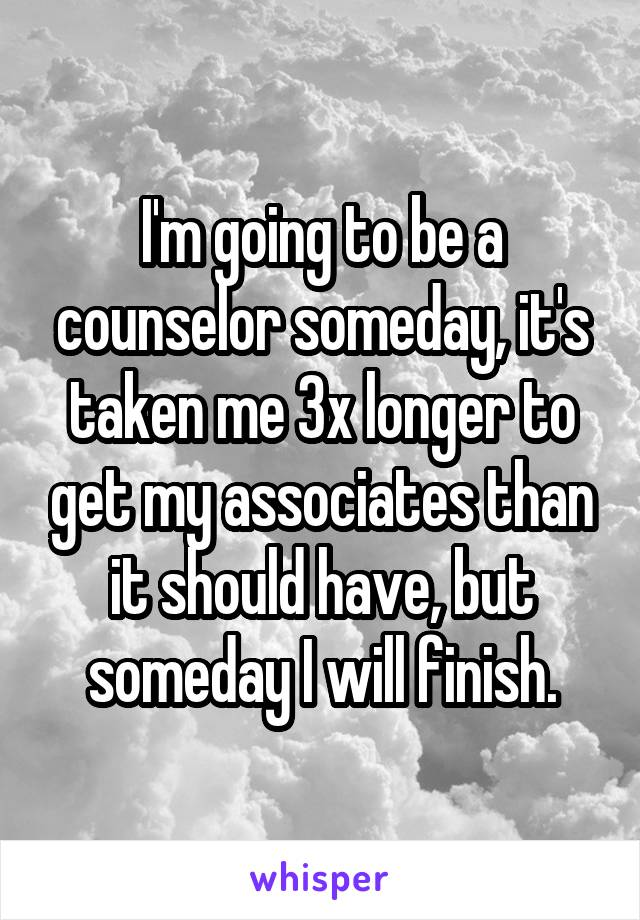 I'm going to be a counselor someday, it's taken me 3x longer to get my associates than it should have, but someday I will finish.