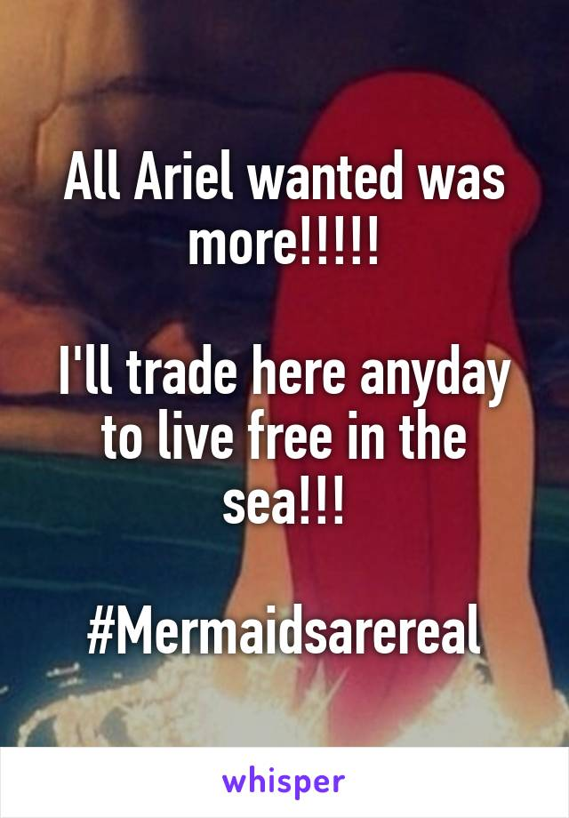 All Ariel wanted was more!!!!!  I'll trade here anyday to live free in the sea!!!  #Mermaidsarereal