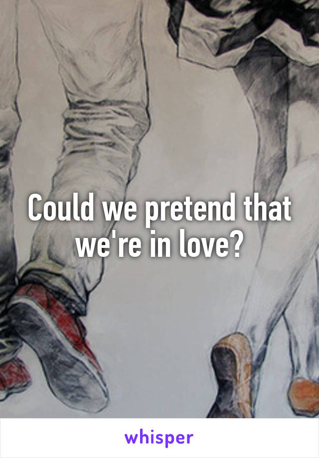 Could we pretend that we're in love?