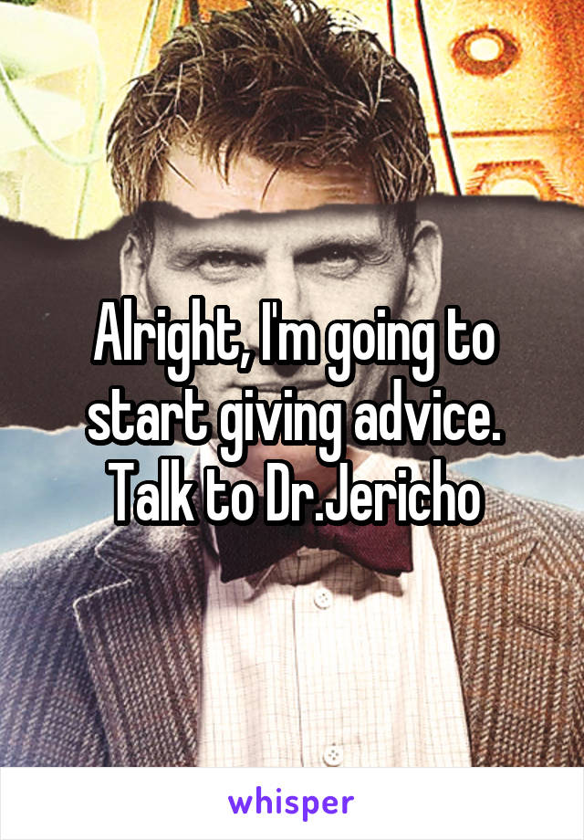 Alright, I'm going to start giving advice. Talk to Dr.Jericho