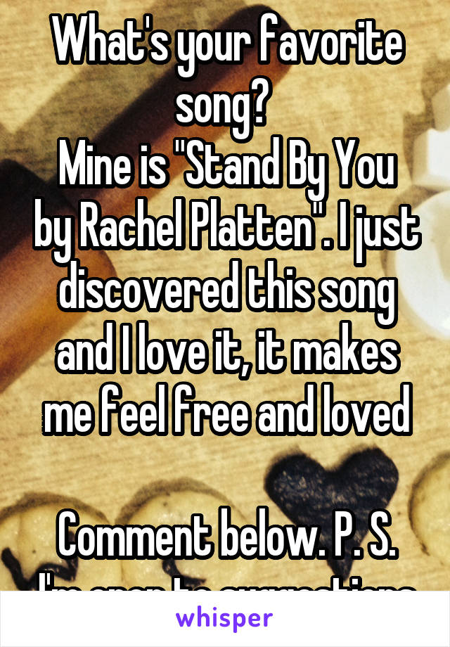 "What's your favorite song?  Mine is ""Stand By You by Rachel Platten"". I just discovered this song and I love it, it makes me feel free and loved  Comment below. P. S. I'm open to suggestions"