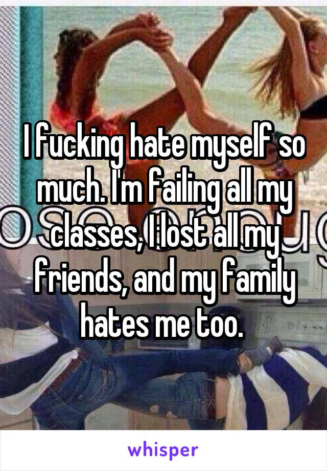 I fucking hate myself so much. I'm failing all my classes, I lost all my friends, and my family hates me too.