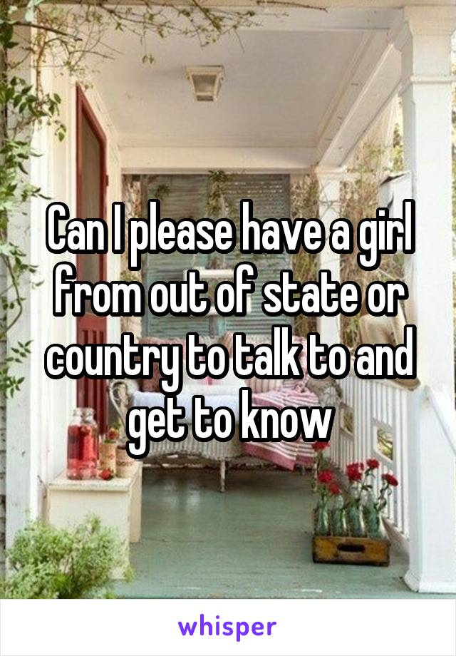 Can I please have a girl from out of state or country to talk to and get to know