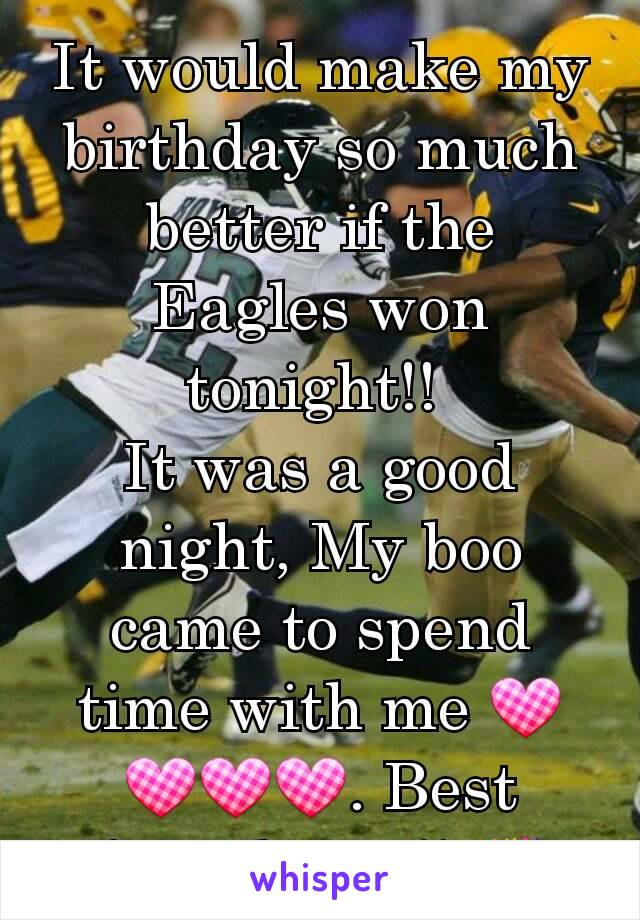 It would make my birthday so much better if the Eagles won tonight!!  It was a good night, My boo came to spend time with me 💟💟💟💟. Best friend ever!! 🎉