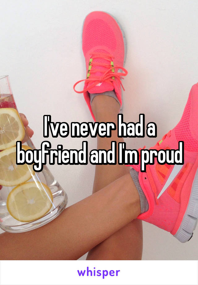 I've never had a boyfriend and I'm proud