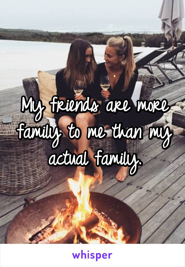 My friends are more family to me than my actual family.