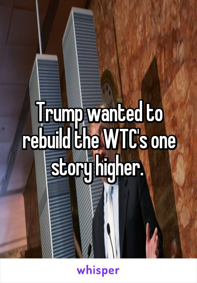 Trump wanted to rebuild the WTC's one story higher.