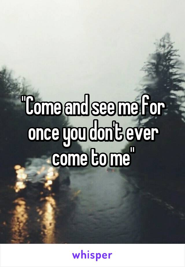 """""""Come and see me for once you don't ever come to me"""""""