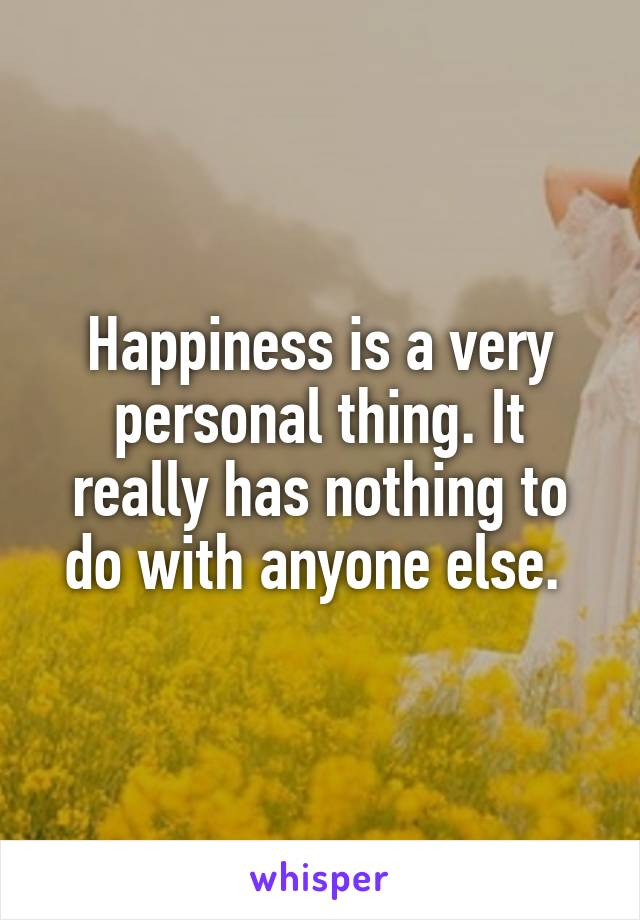 Happiness is a very personal thing. It really has nothing to do with anyone else.