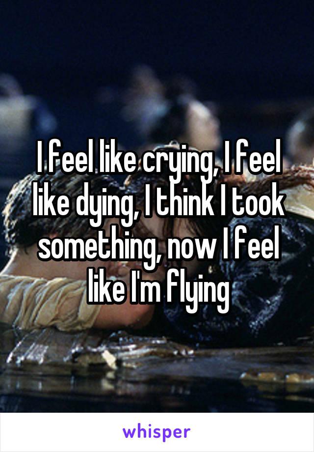 I feel like crying, I feel like dying, I think I took something, now I feel like I'm flying